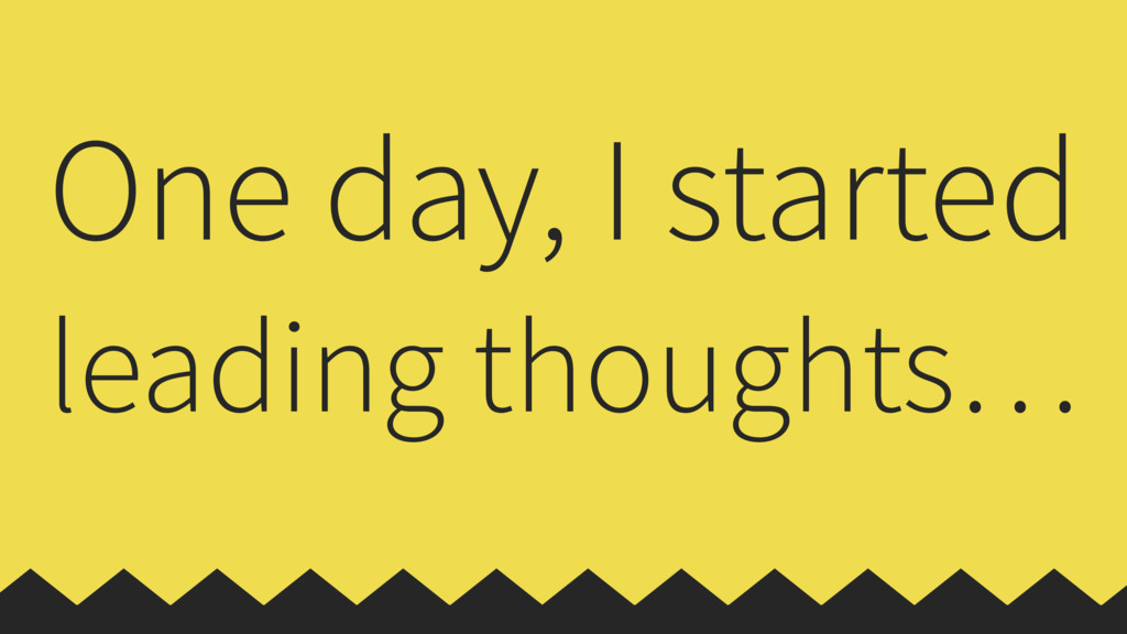 One day, I started leading thoughts…