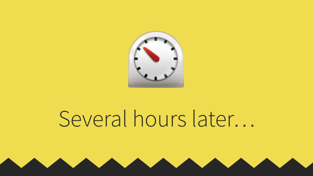 Several hours later… ⏲
