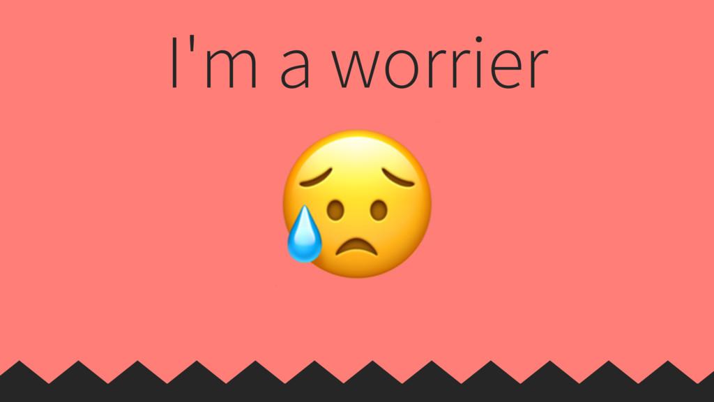 I'm a worrier