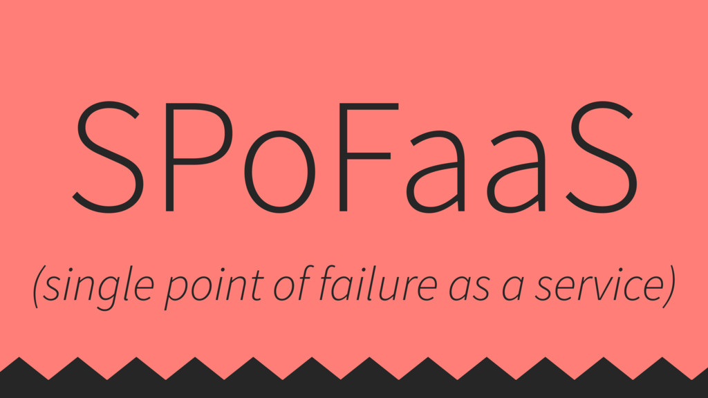 SPoFaaS (single point of failure as a service)