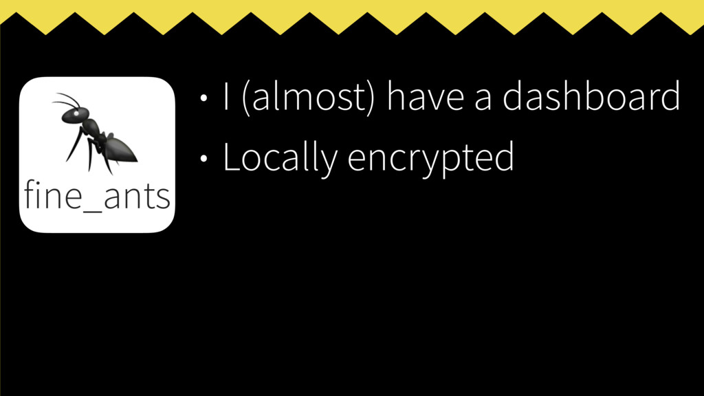 • I (almost) have a dashboard • Locally encrypt...
