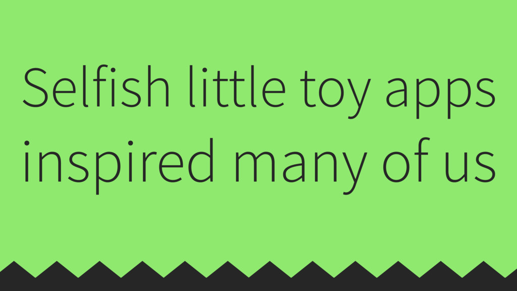 Selfish little toy apps inspired many of us