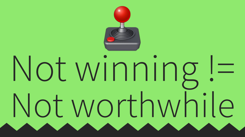 Not winning != Not worthwhile