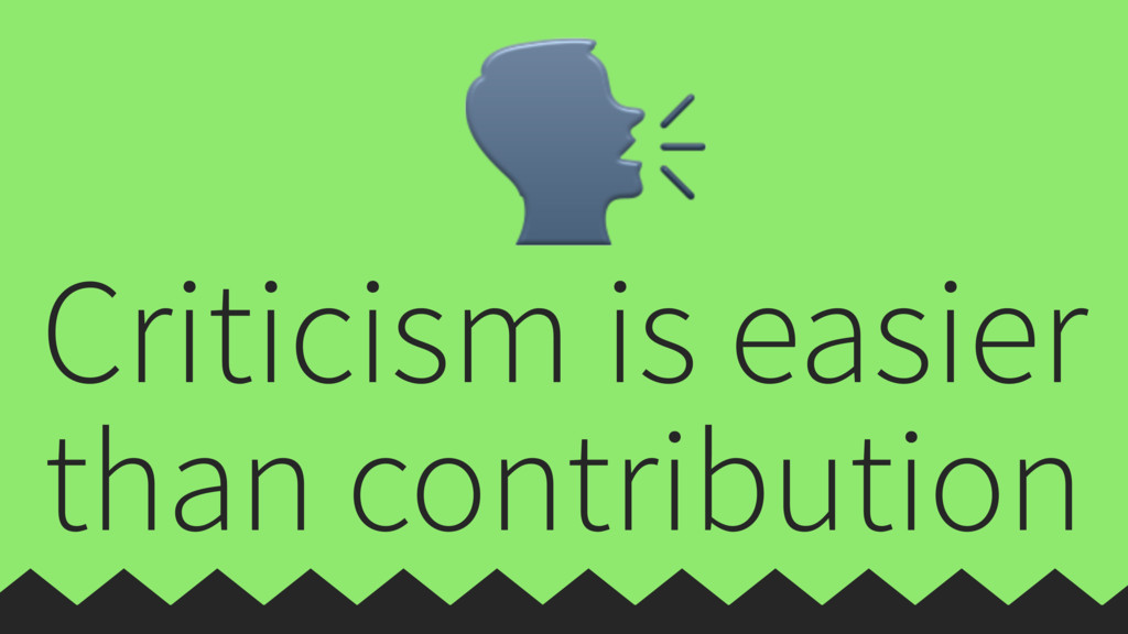 Criticism is easier than contribution