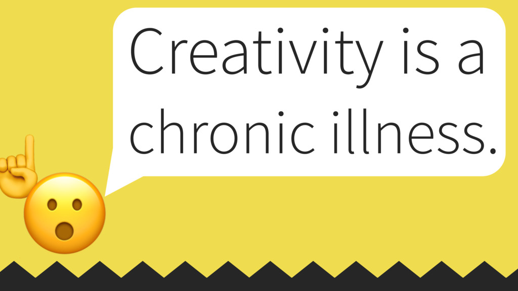 ☝  Creativity is a chronic illness.