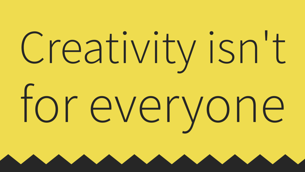 Creativity isn't for everyone
