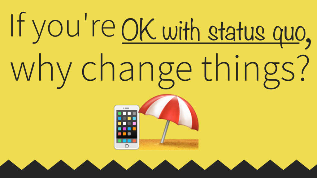 OK with status quo If you're why change things?...