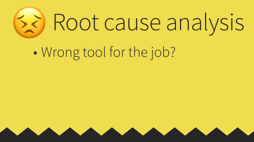 Root cause analysis • Wrong tool for the job?