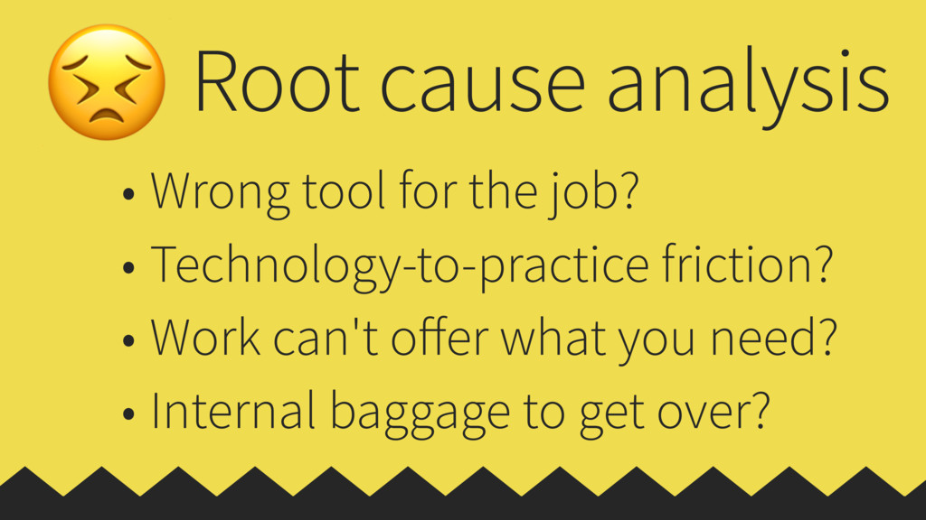 Root cause analysis • Wrong tool for the job? •...