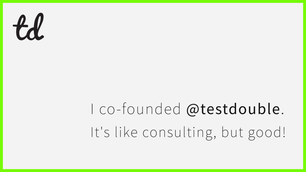 I co-founded @testdouble. It's like consulting,...