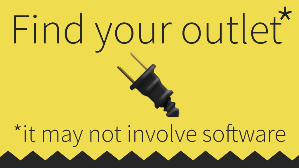 Find your outlet  * *it may not involve software