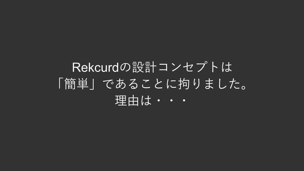 Rekcurdの設計コンセプトは 「簡単」であることに拘りました。 理由は・・・