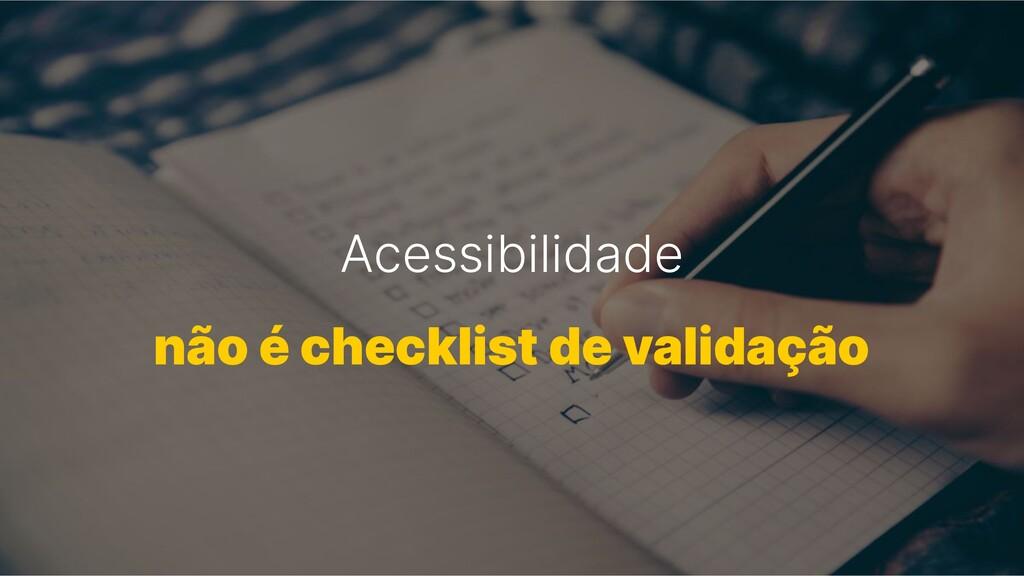 Acessibilidade não é checklist de validação