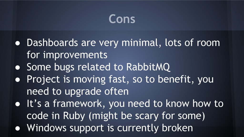 Cons ● Dashboards are very minimal, lots of roo...