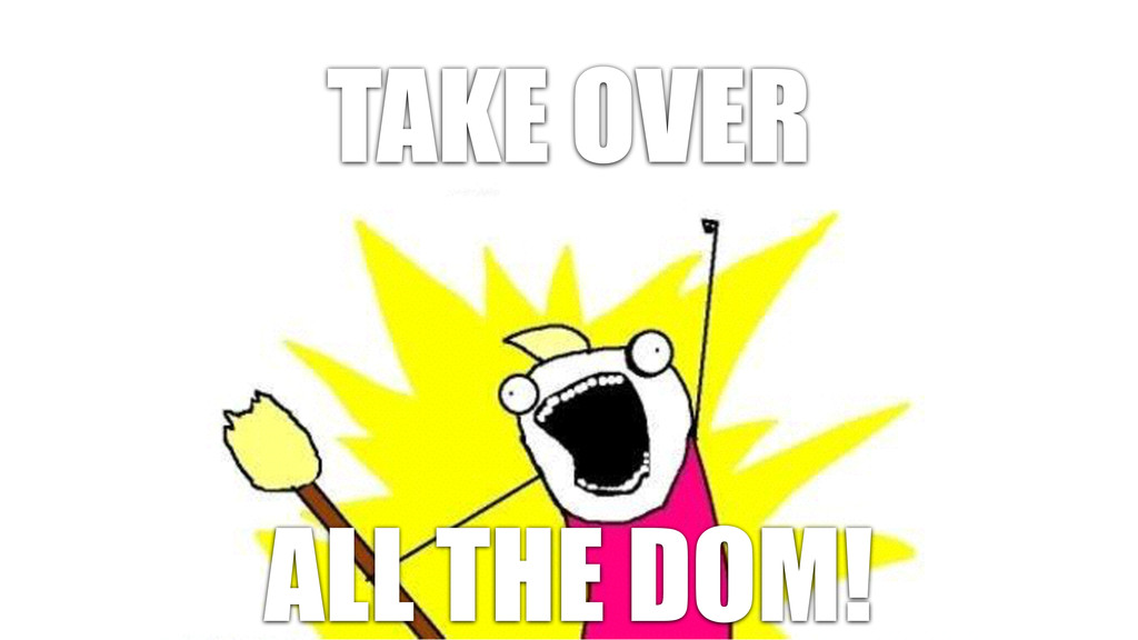 TAKE OVER ALL THE DOM!