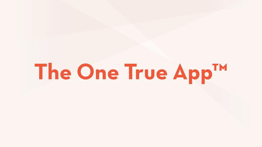 The One True App™