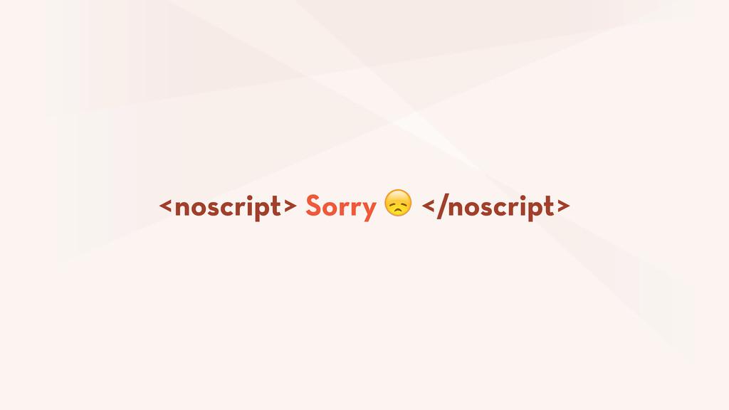 <noscript> Sorry  </noscript>
