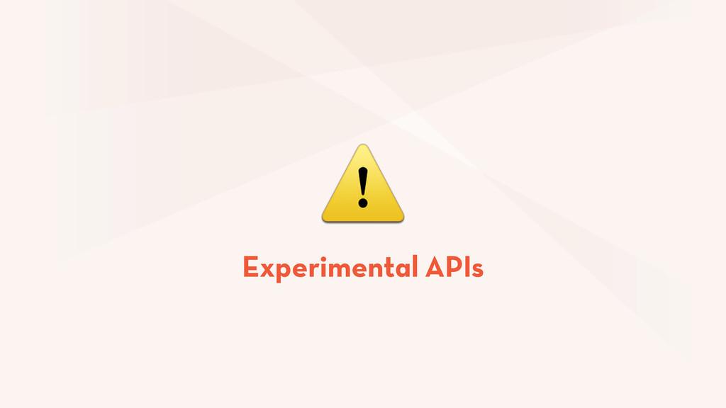 ⚠ Experimental APIs