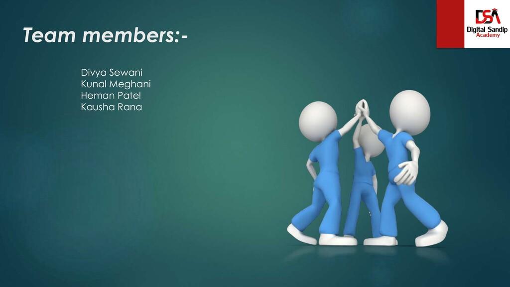 Team members:- Divya Sewani Kunal Meghani Heman...