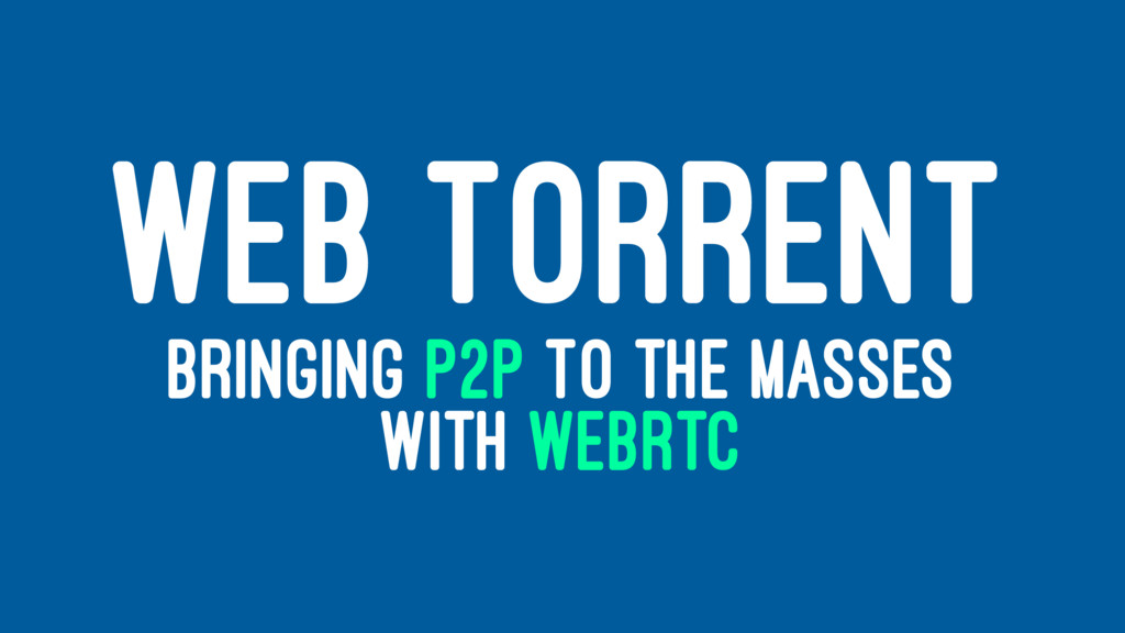 WEB TORRENT BRINGING P2P TO THE MASSES WITH WEB...