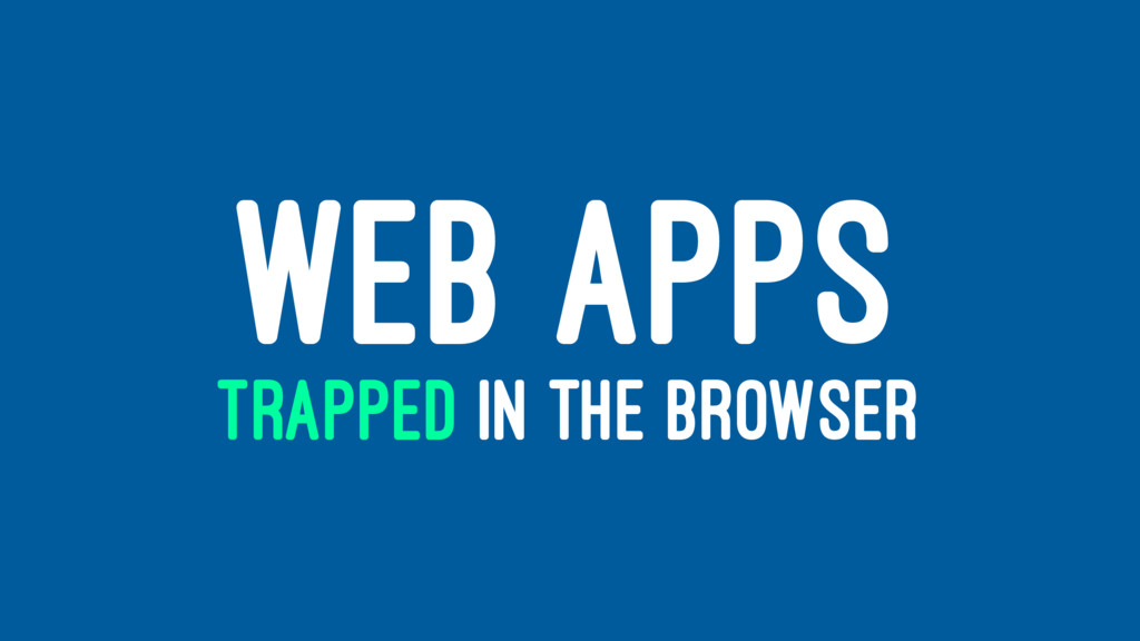 WEB APPS TRAPPED IN THE BROWSER