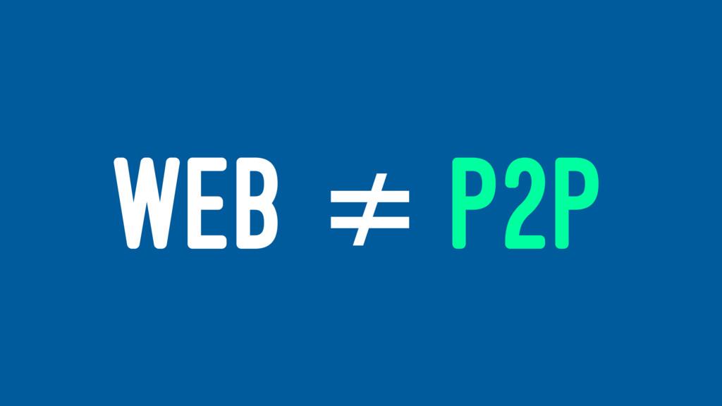 WEB ≠ P2P