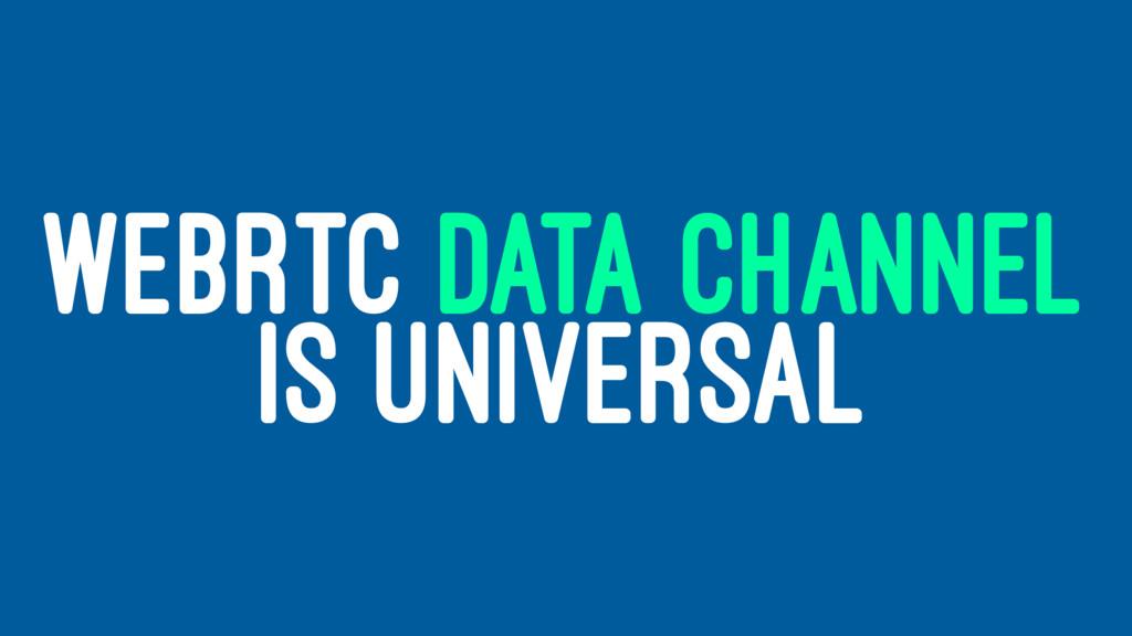 WEBRTC DATA CHANNEL IS UNIVERSAL