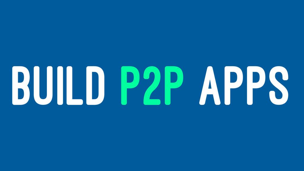 BUILD P2P APPS