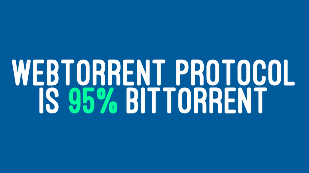WEBTORRENT PROTOCOL IS 95% BITTORRENT