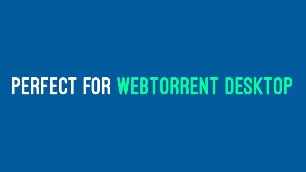 PERFECT FOR WEBTORRENT DESKTOP
