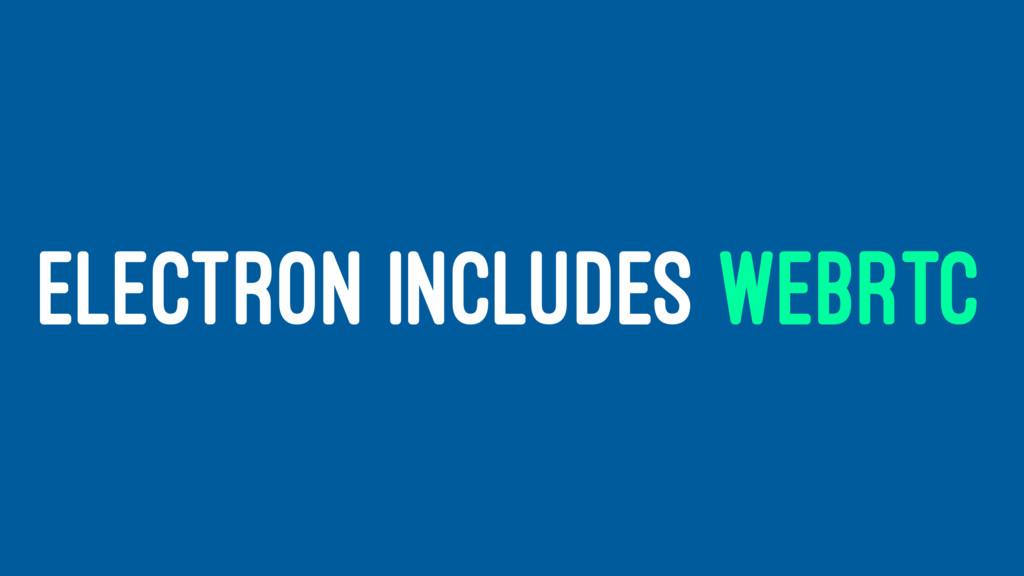ELECTRON INCLUDES WEBRTC