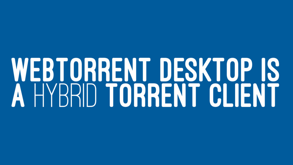 WEBTORRENT DESKTOP IS A HYBRID TORRENT CLIENT