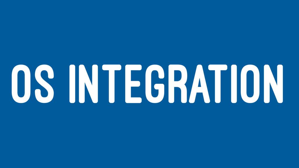 OS INTEGRATION