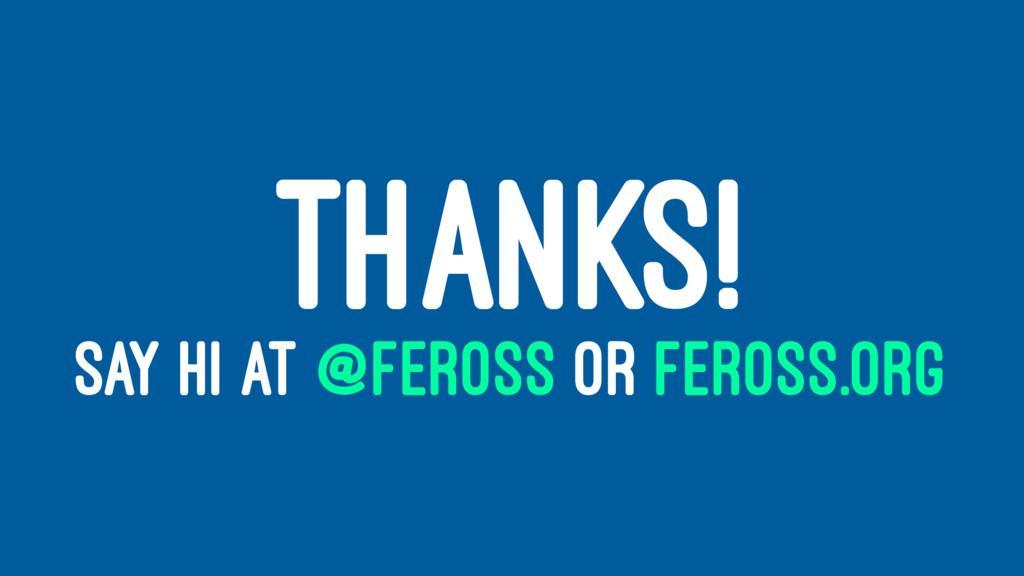 THANKS! SAY HI AT @FEROSS OR FEROSS.ORG