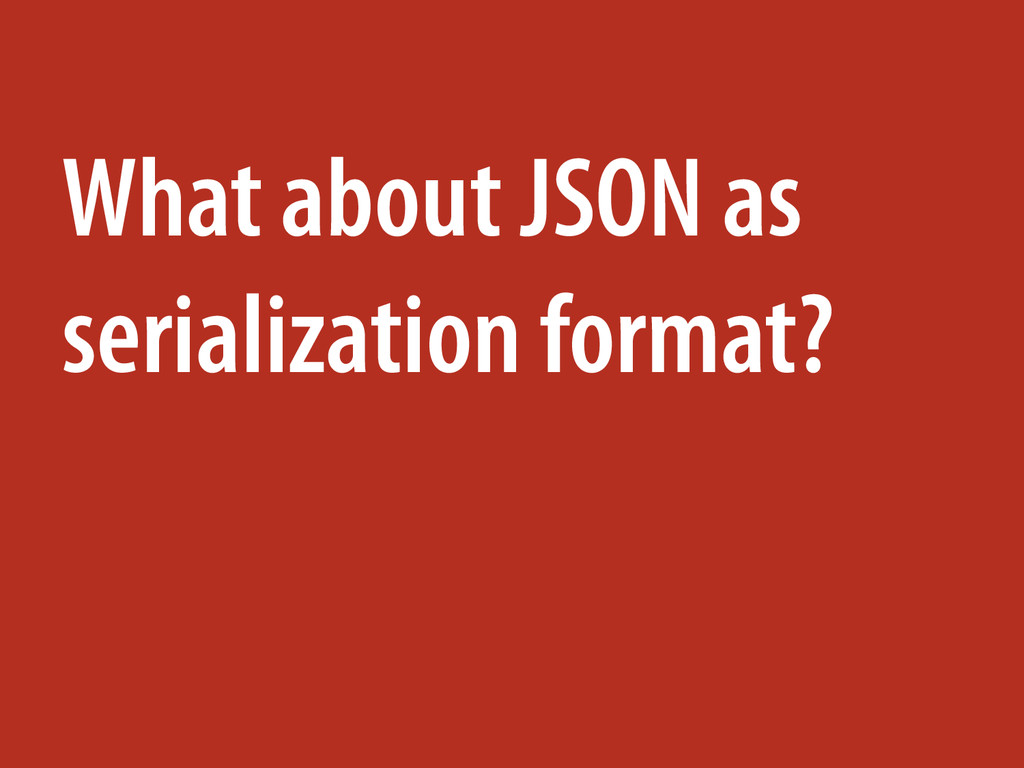 What about JSON as serialization format?