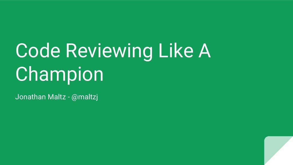 Code Reviewing Like A Champion Jonathan Maltz -...