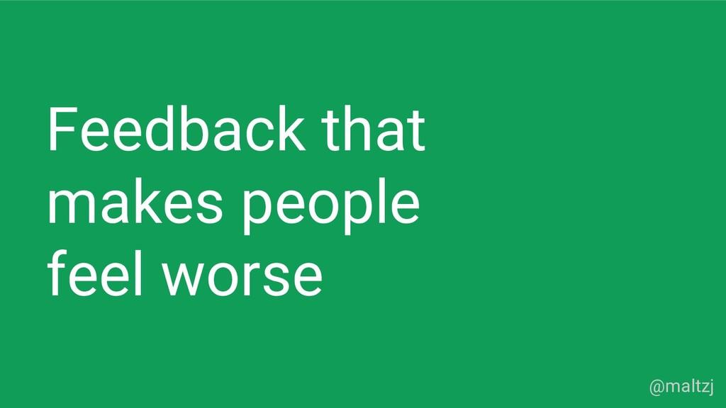 @maltzj Feedback that makes people feel worse