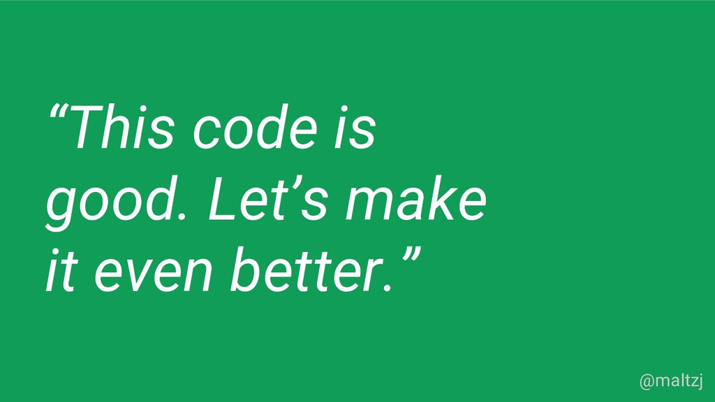 "@maltzj ""This code is good. Let's make it even ..."