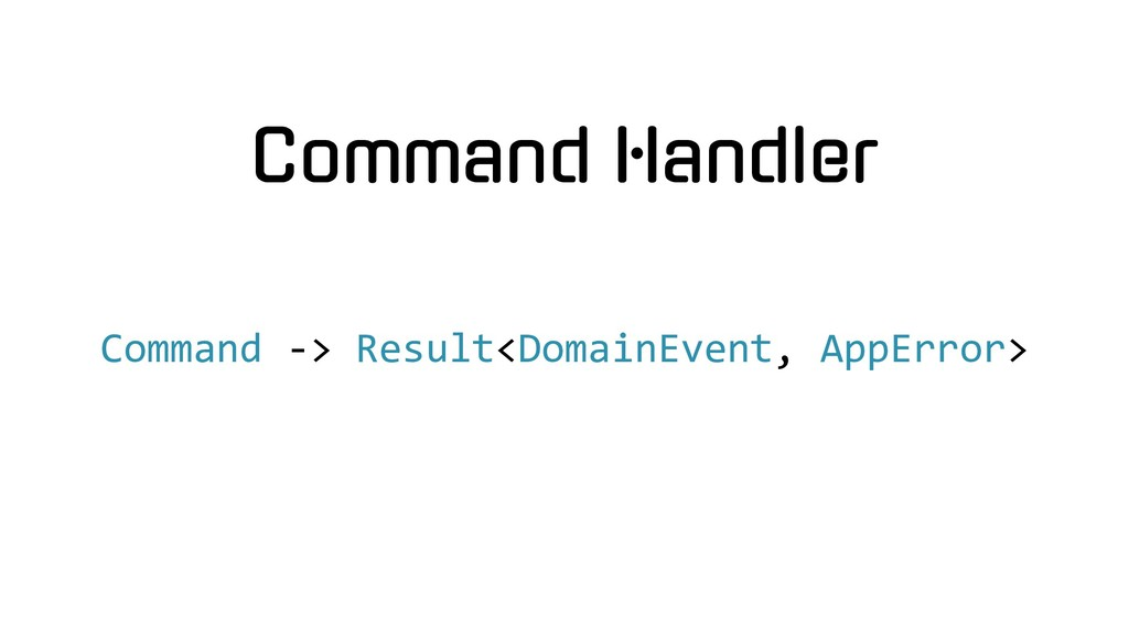 Command Handler Command -> Result<DomainEvent, ...