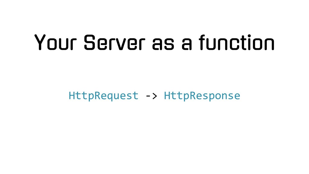 Your Server as a function HttpRequest -> HttpRe...