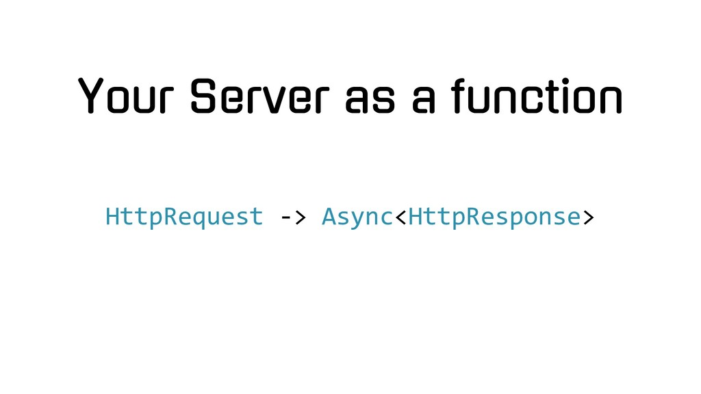 Your Server as a function HttpRequest -> Async<...