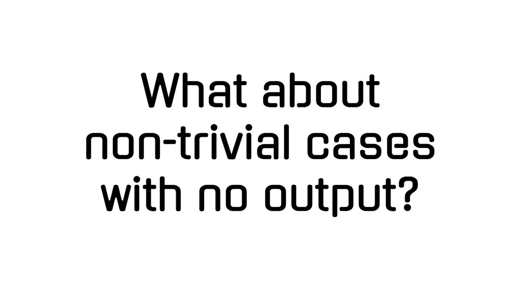 What about non-trivial cases with no output?