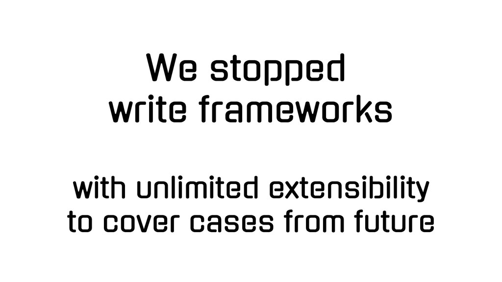 We stopped write frameworks with unlimited exte...