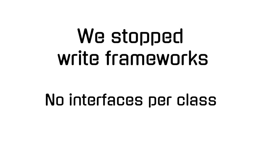 We stopped write frameworks No interfaces per c...