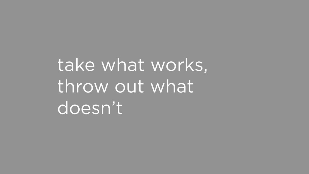 take what works, throw out what doesn't