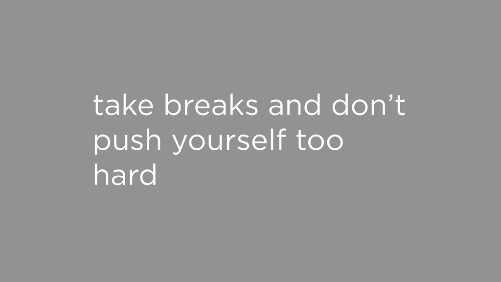 take breaks and don't push yourself too hard
