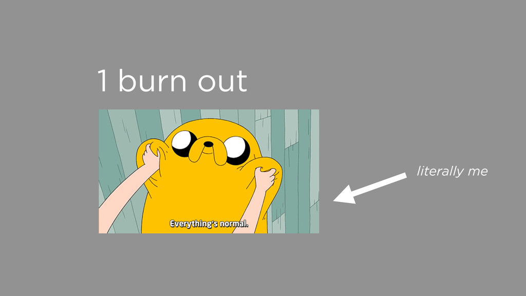 1 burn out literally me