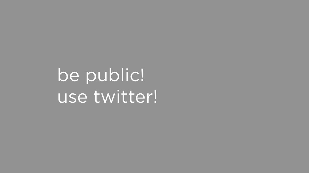 be public! use twitter!