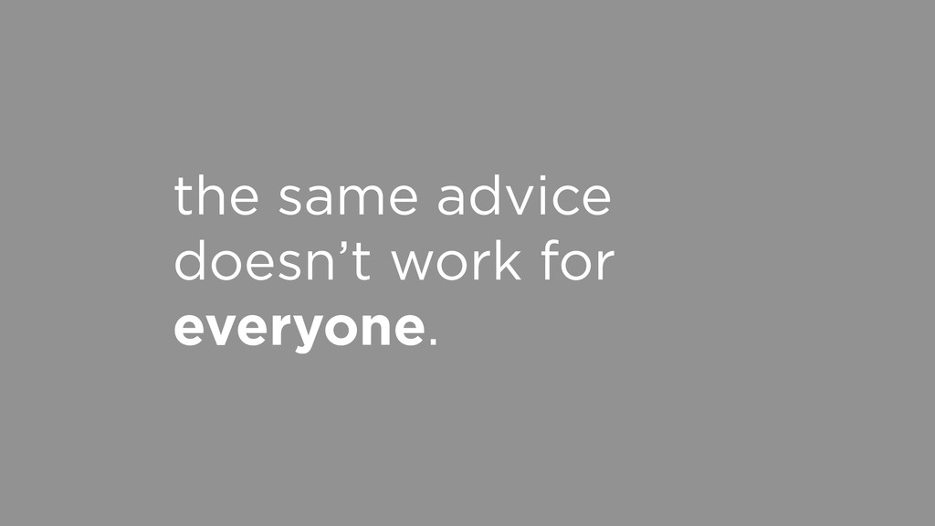 the same advice doesn't work for everyone.