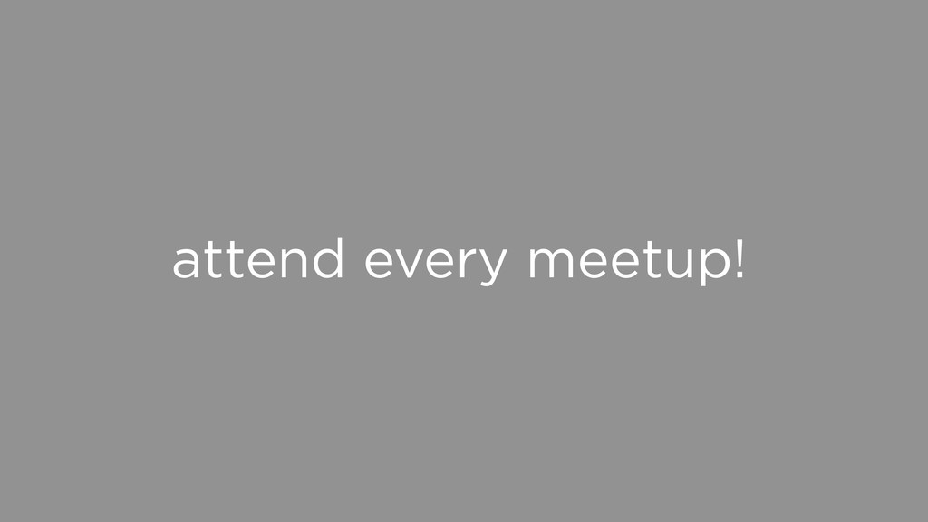 attend every meetup!